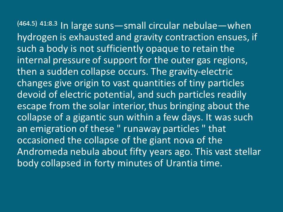 (464.5) 41:8.3 In large suns—small circular nebulae—when hydrogen is exhausted and gravity contraction ensues, if such a body is not sufficiently opaque to retain the internal pressure of support for the outer gas regions, then a sudden collapse occurs.
