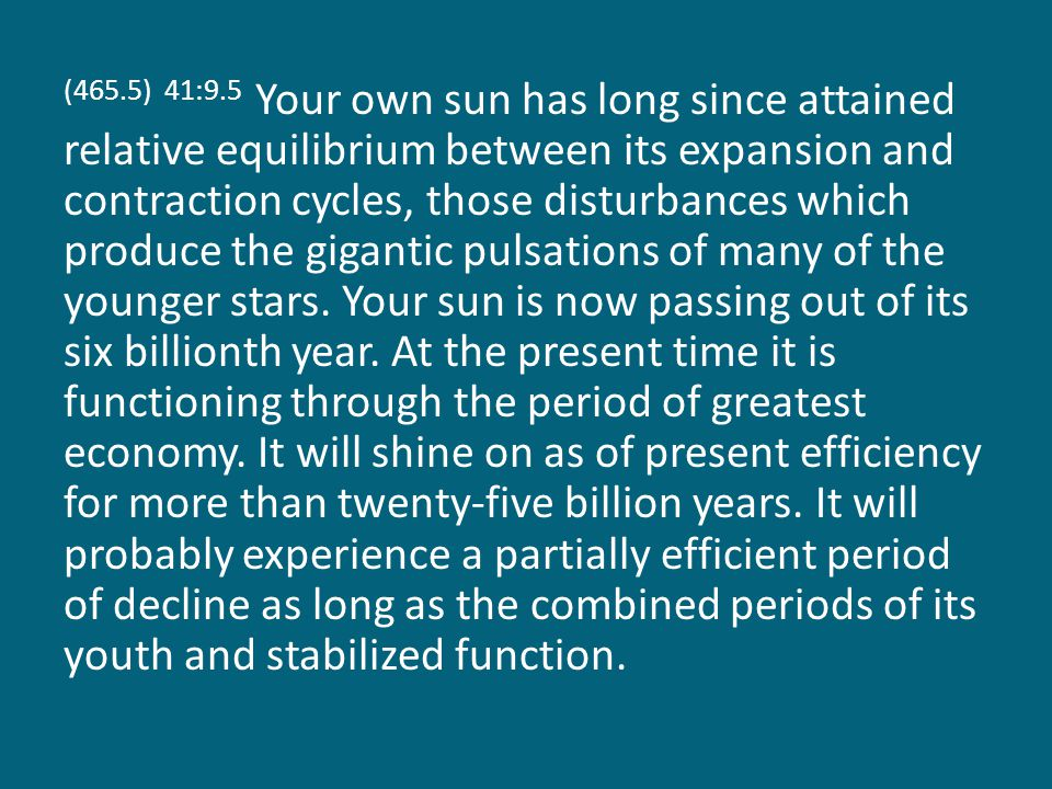 (465.5) 41:9.5 Your own sun has long since attained relative equilibrium between its expansion and contraction cycles, those disturbances which produce the gigantic pulsations of many of the younger stars.