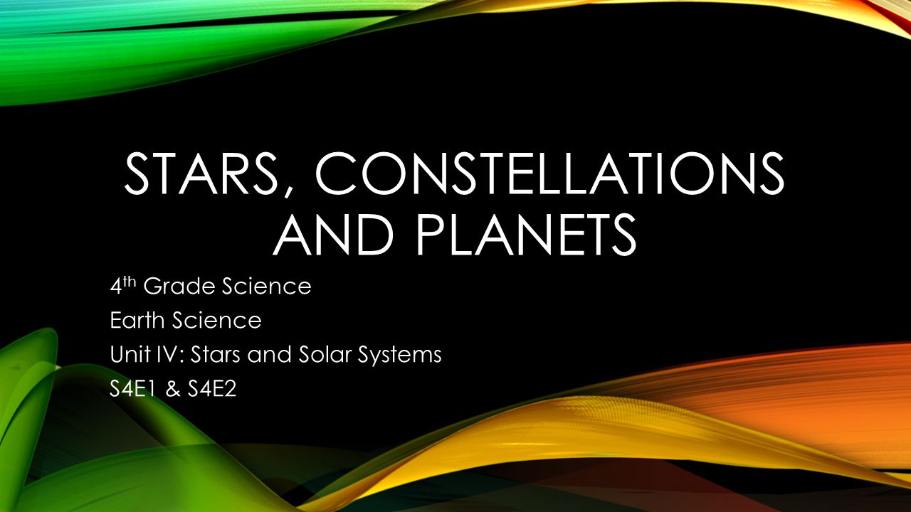 STARS, CONSTELLATIONS AND PLANETS 4 th Grade Science Earth Science Unit IV: Stars and Solar Systems S4E1 & S4E2