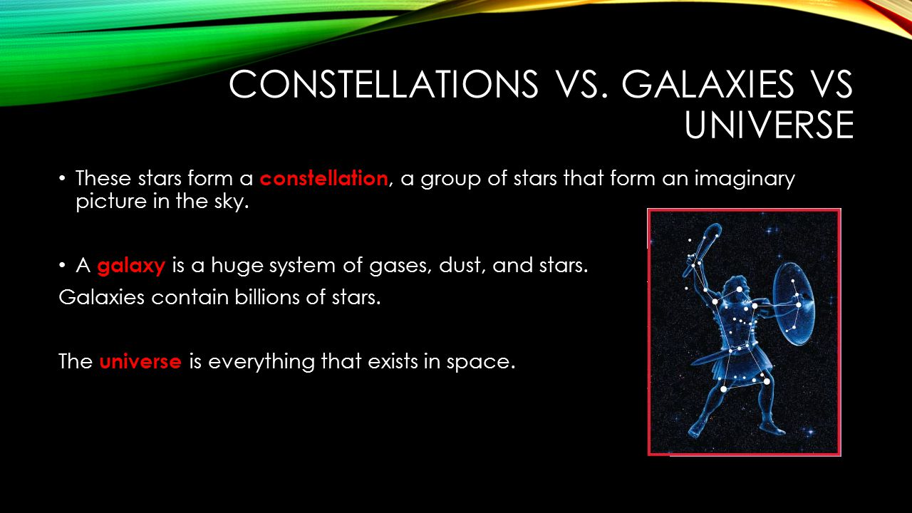 CONSTELLATIONS VS. GALAXIES VS UNIVERSE These stars form a constellation, a group of stars that form an imaginary picture in the sky. A galaxy is a hu