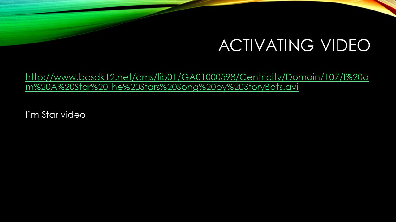 ACTIVATING VIDEO http://www.bcsdk12.net/cms/lib01/GA01000598/Centricity/Domain/107/I%20a m%20A%20Star%20The%20Stars%20Song%20by%20StoryBots.avi I'm St