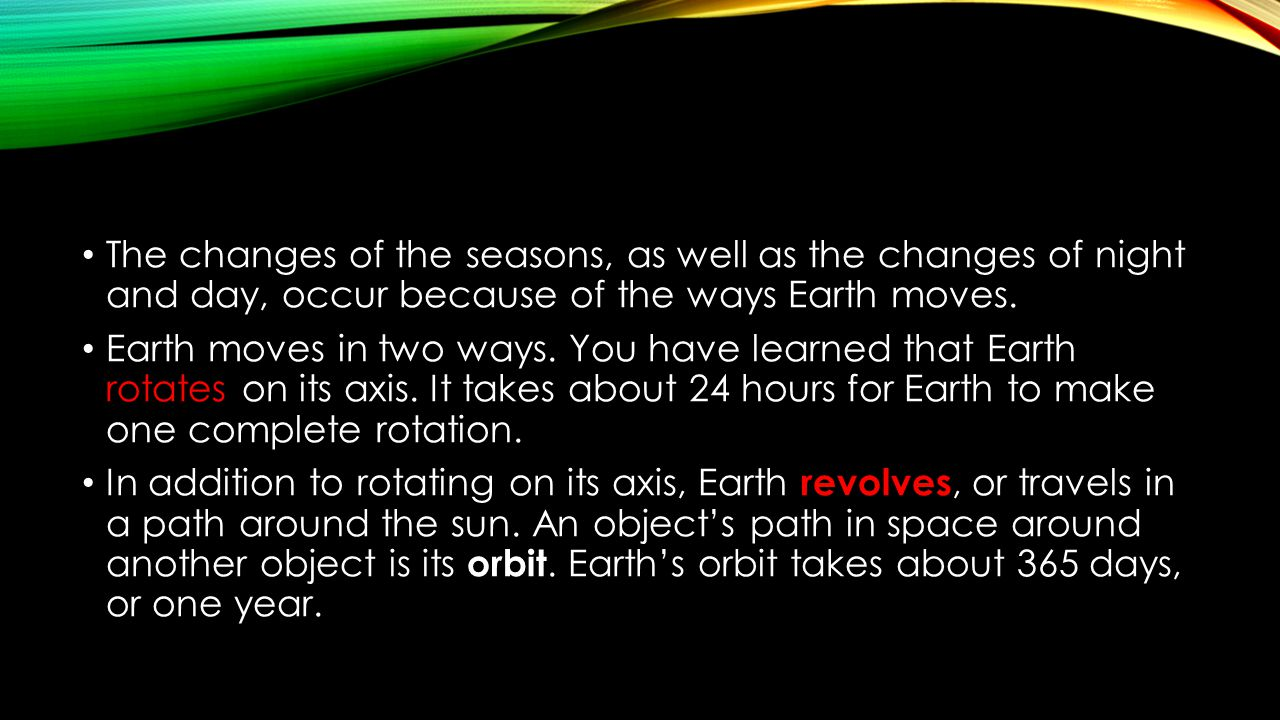 The changes of the seasons, as well as the changes of night and day, occur because of the ways Earth moves. Earth moves in two ways. You have learned