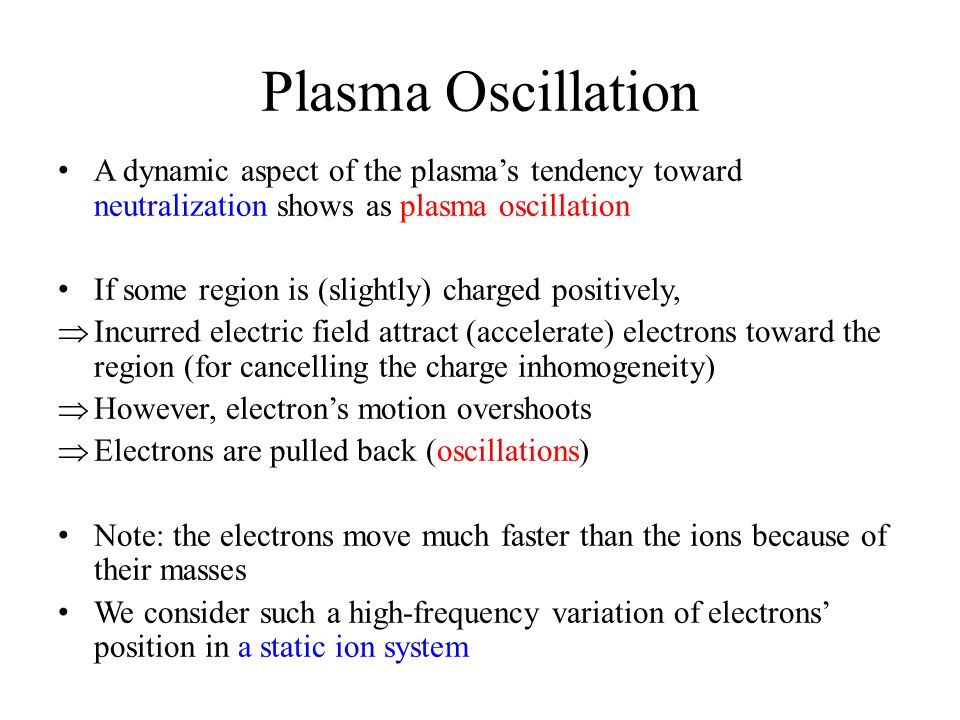 Plasma Oscillation A dynamic aspect of the plasma's tendency toward neutralization shows as plasma oscillation If some region is (slightly) charged positively,  Incurred electric field attract (accelerate) electrons toward the region (for cancelling the charge inhomogeneity)  However, electron's motion overshoots  Electrons are pulled back (oscillations) Note: the electrons move much faster than the ions because of their masses We consider such a high-frequency variation of electrons' position in a static ion system