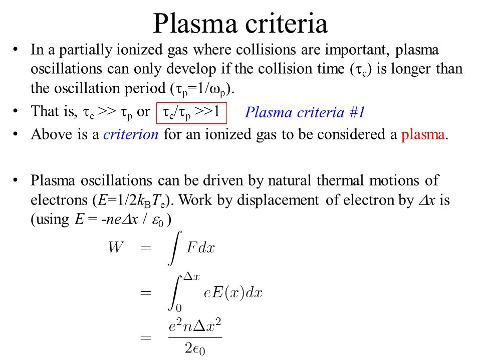 Plasma criteria In a partially ionized gas where collisions are important, plasma oscillations can only develop if the collision time (  c ) is longer than the oscillation period (  p =1/  p ).
