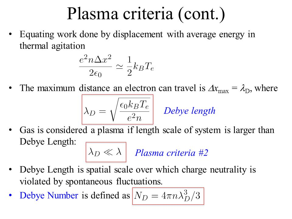 Plasma criteria (cont.) Equating work done by displacement with average energy in thermal agitation The maximum distance an electron can travel is  x max = D, where Gas is considered a plasma if length scale of system is larger than Debye Length: Debye Length is spatial scale over which charge neutrality is violated by spontaneous fluctuations.