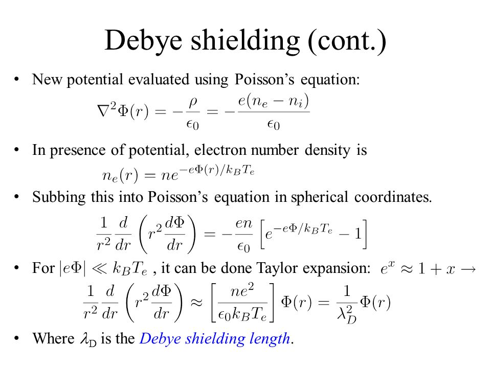 Debye shielding (cont.) New potential evaluated using Poisson's equation: In presence of potential, electron number density is Subbing this into Poisson's equation in spherical coordinates.