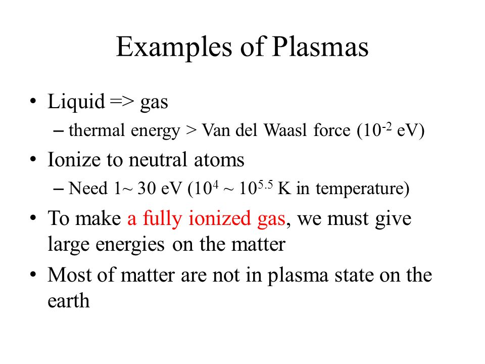 Examples of Plasmas Liquid => gas – thermal energy > Van del Waasl force (10 -2 eV) Ionize to neutral atoms – Need 1~ 30 eV (10 4 ~ 10 5.5 K in temperature) To make a fully ionized gas, we must give large energies on the matter Most of matter are not in plasma state on the earth