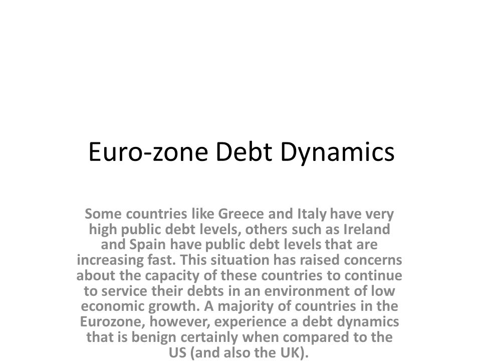 Euro-zone Debt Dynamics Some countries like Greece and Italy have very high public debt levels, others such as Ireland and Spain have public debt levels that are increasing fast.