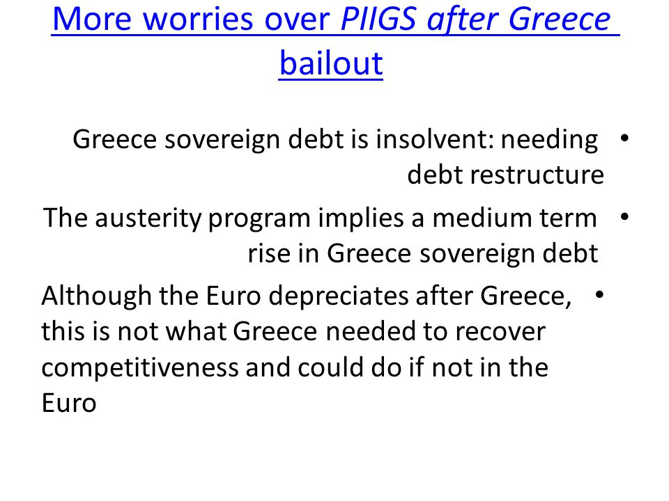 More worries over PIIGS after Greece bailout More worries over PIIGS after Greece bailout Greece sovereign debt is insolvent: needing debt restructure The austerity program implies a medium term rise in Greece sovereign debt Although the Euro depreciates after Greece, this is not what Greece needed to recover competitiveness and could do if not in the Euro