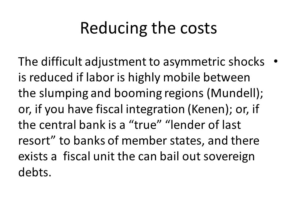 Reducing the costs The difficult adjustment to asymmetric shocks is reduced if labor is highly mobile between the slumping and booming regions (Mundell); or, if you have fiscal integration (Kenen); or, if the central bank is a true lender of last resort to banks of member states, and there exists a fiscal unit the can bail out sovereign debts.