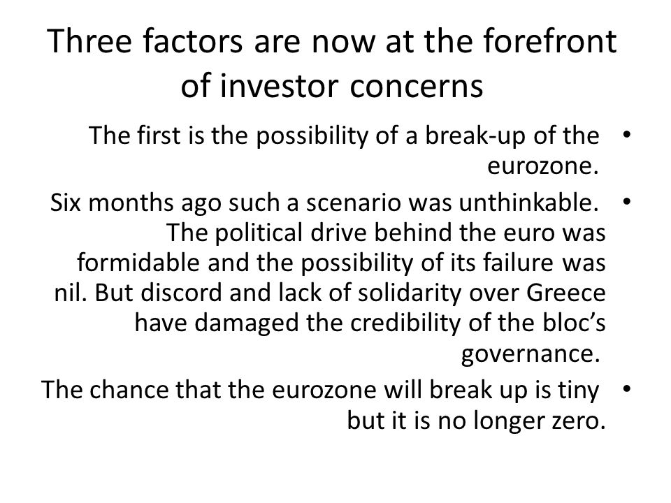 Three factors are now at the forefront of investor concerns The first is the possibility of a break-up of the eurozone.