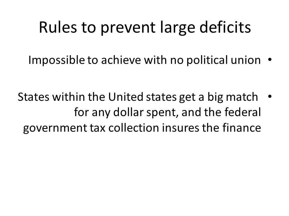 Rules to prevent large deficits Impossible to achieve with no political union States within the United states get a big match for any dollar spent, and the federal government tax collection insures the finance