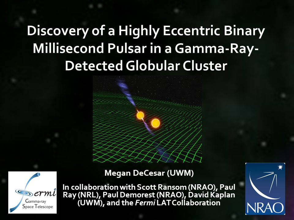 Discovery of a Highly Eccentric Binary Millisecond Pulsar in a Gamma-Ray- Detected Globular Cluster Megan DeCesar (UWM) In collaboration with Scott Ra