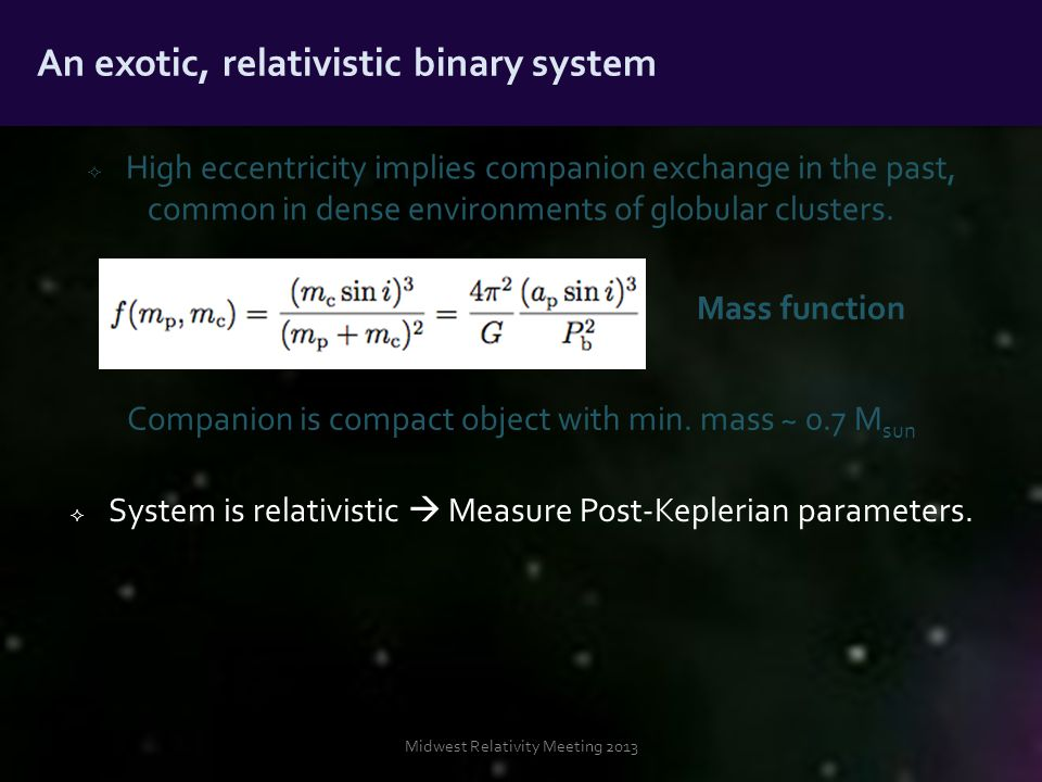 Midwest Relativity Meeting 2013 An exotic, relativistic binary system Mass function  High eccentricity implies companion exchange in the past, common