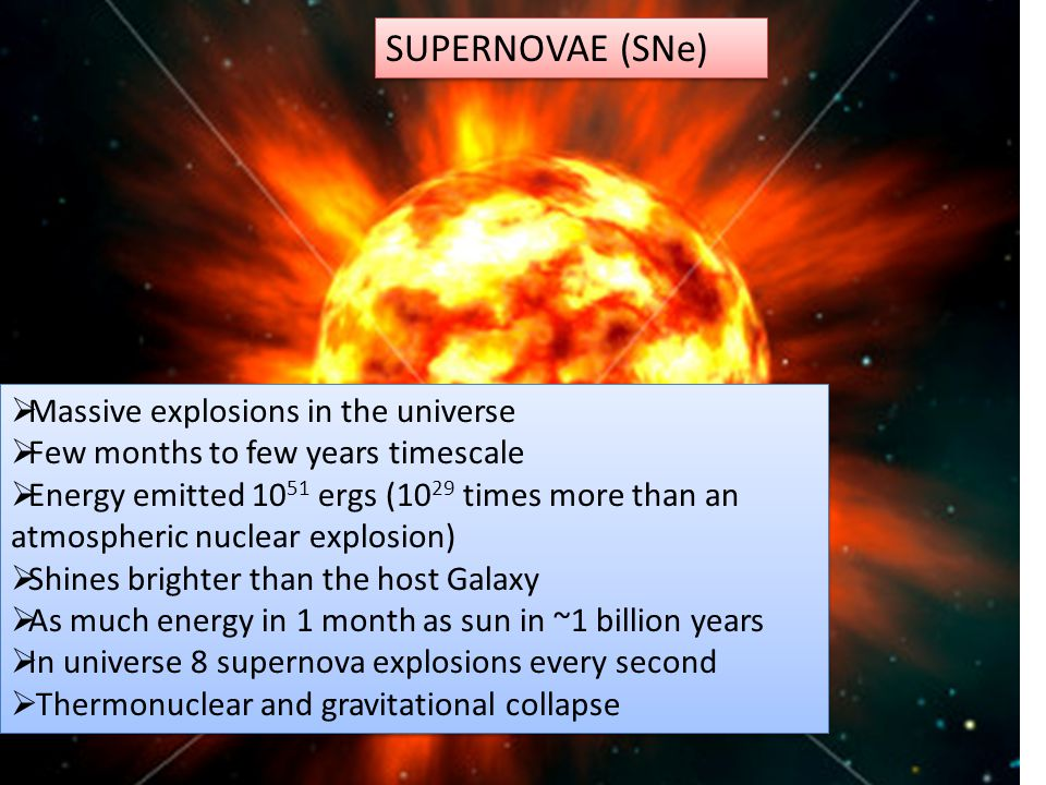 SUPERNOVAE (SNe)  Massive explosions in the universe  Few months to few years timescale  Energy emitted 10 51 ergs (10 29 times more than an atmospheric nuclear explosion)  Shines brighter than the host Galaxy  As much energy in 1 month as sun in ~1 billion years  In universe 8 supernova explosions every second  Thermonuclear and gravitational collapse  Massive explosions in the universe  Few months to few years timescale  Energy emitted 10 51 ergs (10 29 times more than an atmospheric nuclear explosion)  Shines brighter than the host Galaxy  As much energy in 1 month as sun in ~1 billion years  In universe 8 supernova explosions every second  Thermonuclear and gravitational collapse