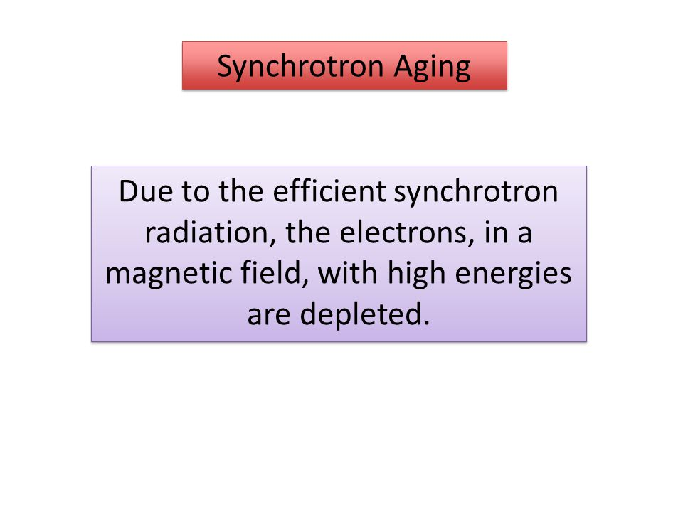 Synchrotron Aging Due to the efficient synchrotron radiation, the electrons, in a magnetic field, with high energies are depleted.