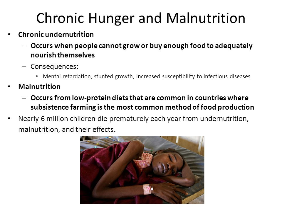 Chronic Hunger and Malnutrition Chronic undernutrition – Occurs when people cannot grow or buy enough food to adequately nourish themselves – Consequences: Mental retardation, stunted growth, increased susceptibility to infectious diseases Malnutrition – Occurs from low-protein diets that are common in countries where subsistence farming is the most common method of food production Nearly 6 million children die prematurely each year from undernutrition, malnutrition, and their effects.