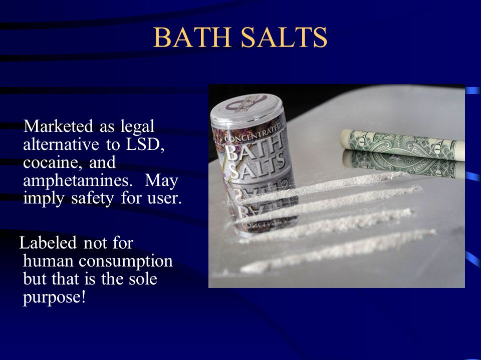 BATH SALTS Marketed as legal alternative to LSD, cocaine, and amphetamines. May imply safety for user. Labeled not for human consumption but that is t