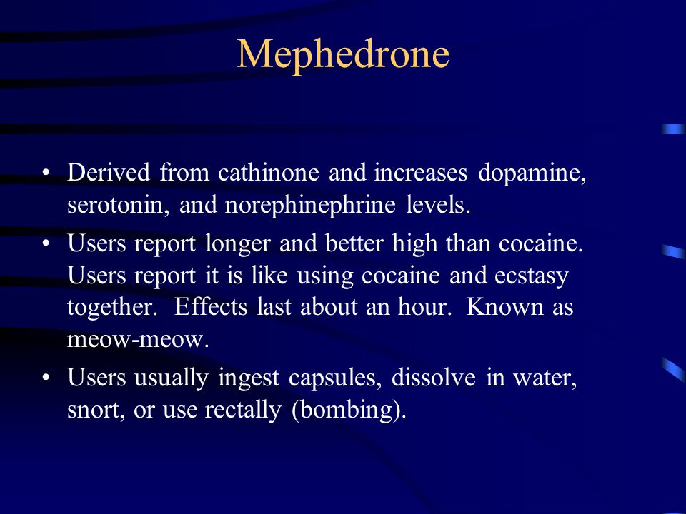 Mephedrone Derived from cathinone and increases dopamine, serotonin, and norephinephrine levels. Users report longer and better high than cocaine. Use