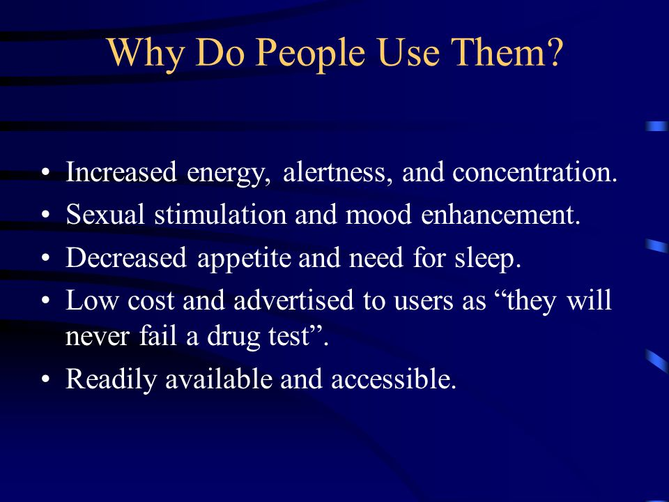Why Do People Use Them? Increased energy, alertness, and concentration. Sexual stimulation and mood enhancement. Decreased appetite and need for sleep
