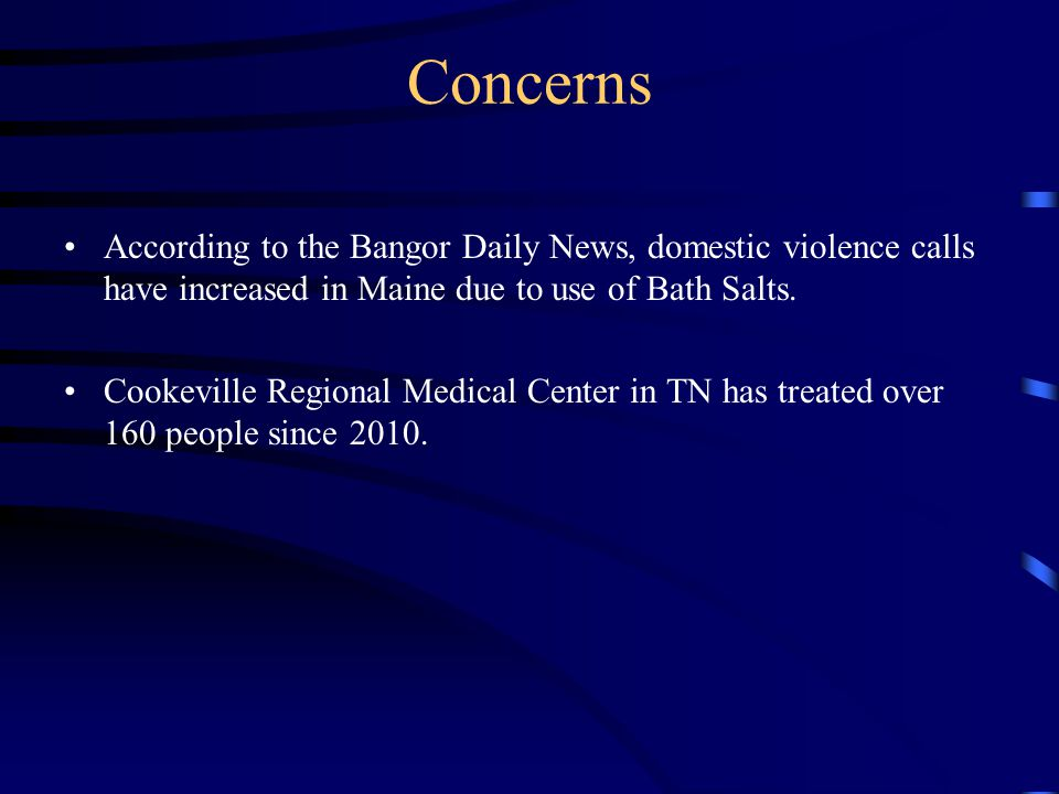Concerns According to the Bangor Daily News, domestic violence calls have increased in Maine due to use of Bath Salts. Cookeville Regional Medical Cen