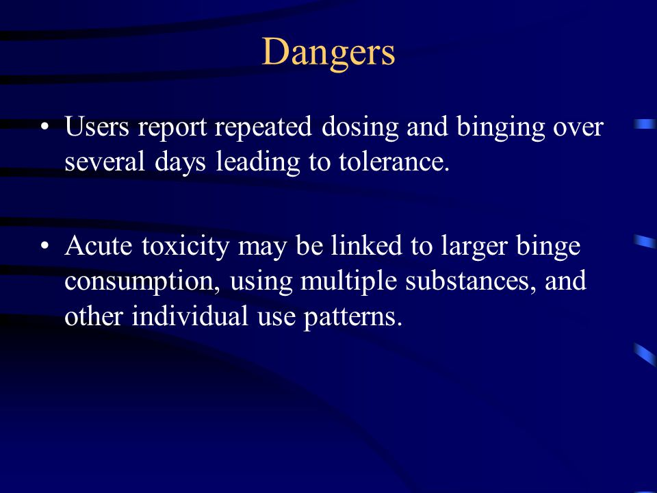 Dangers Users report repeated dosing and binging over several days leading to tolerance. Acute toxicity may be linked to larger binge consumption, usi