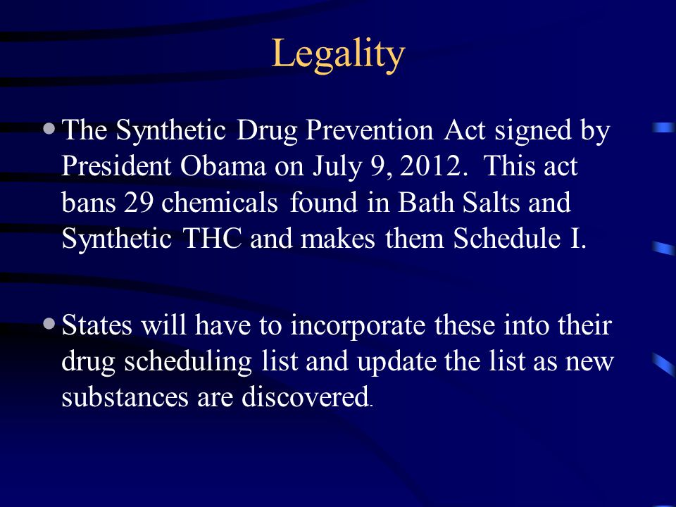 Legality The Synthetic Drug Prevention Act signed by President Obama on July 9, 2012. This act bans 29 chemicals found in Bath Salts and Synthetic THC