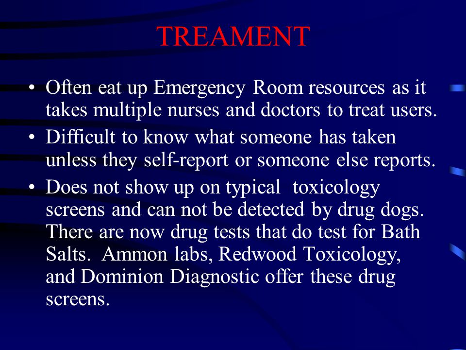 TREAMENT Often eat up Emergency Room resources as it takes multiple nurses and doctors to treat users. Difficult to know what someone has taken unless