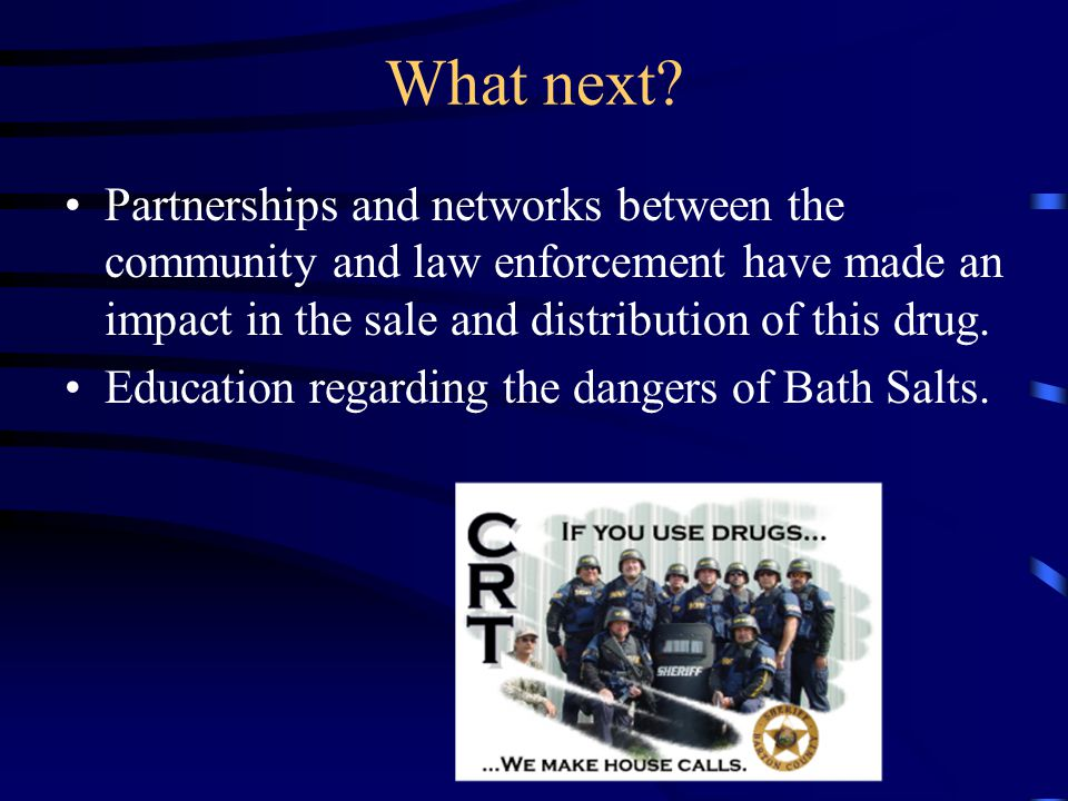 What next? Partnerships and networks between the community and law enforcement have made an impact in the sale and distribution of this drug. Educatio