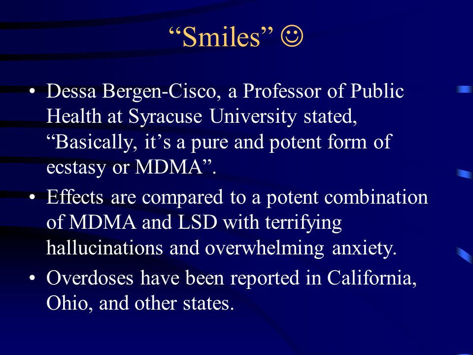 """""""Smiles"""" Dessa Bergen-Cisco, a Professor of Public Health at Syracuse University stated, """"Basically, it's a pure and potent form of ecstasy or MDMA""""."""