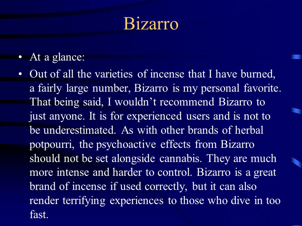 Bizarro At a glance: Out of all the varieties of incense that I have burned, a fairly large number, Bizarro is my personal favorite. That being said,