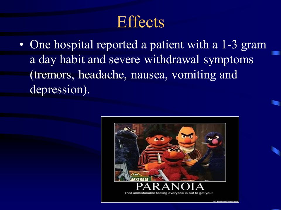 Effects One hospital reported a patient with a 1-3 gram a day habit and severe withdrawal symptoms (tremors, headache, nausea, vomiting and depression