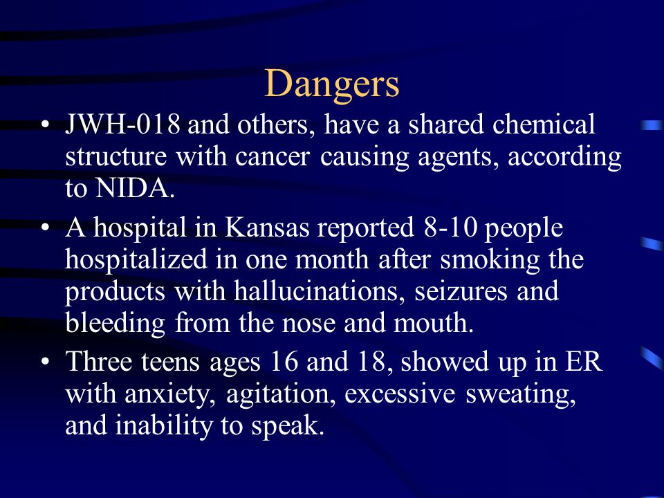 Dangers JWH-018 and others, have a shared chemical structure with cancer causing agents, according to NIDA. A hospital in Kansas reported 8-10 people