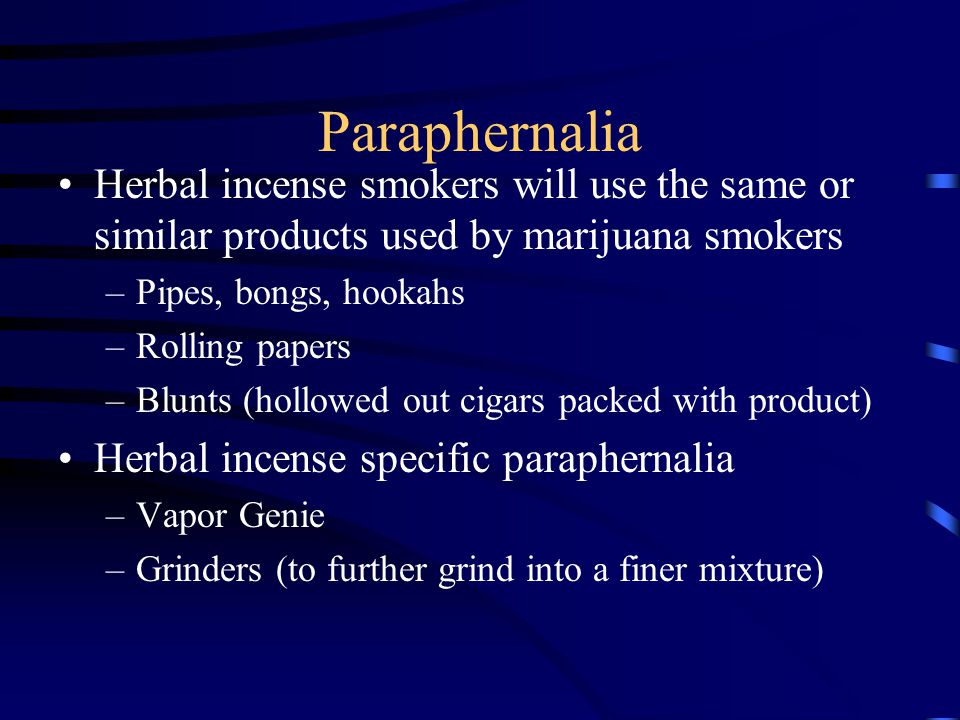Paraphernalia Herbal incense smokers will use the same or similar products used by marijuana smokers –Pipes, bongs, hookahs –Rolling papers –Blunts (h