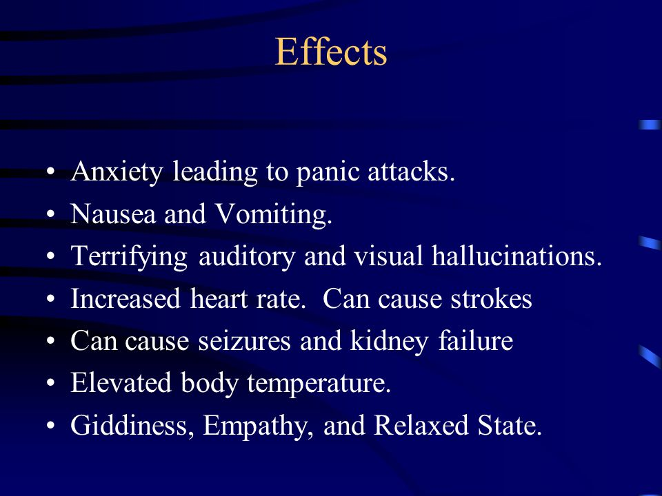 Effects Anxiety leading to panic attacks. Nausea and Vomiting. Terrifying auditory and visual hallucinations. Increased heart rate. Can cause strokes