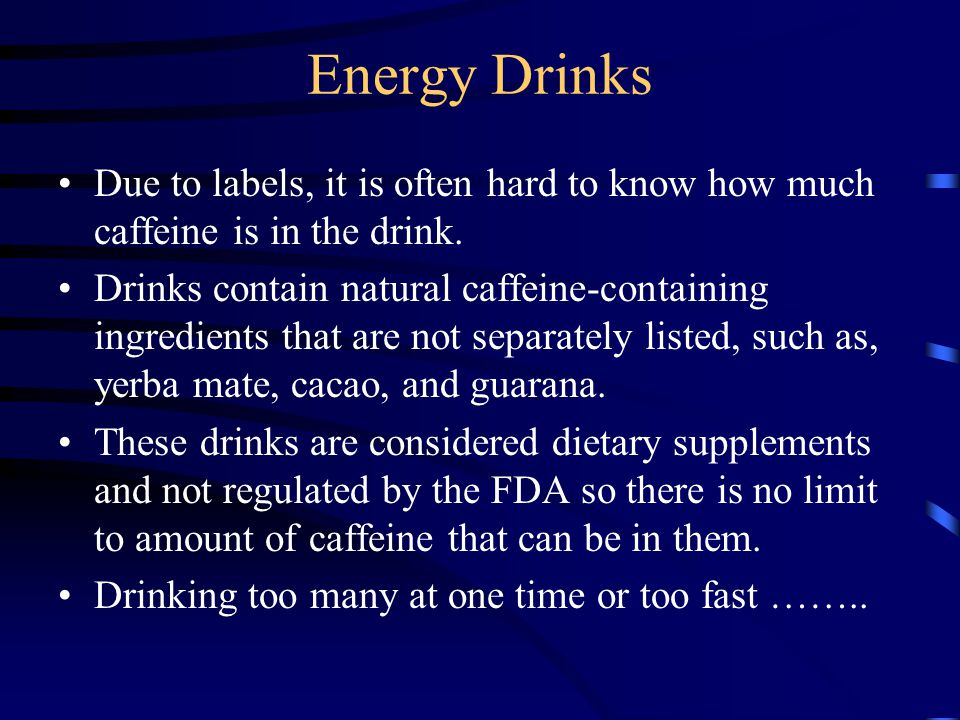 Energy Drinks Due to labels, it is often hard to know how much caffeine is in the drink. Drinks contain natural caffeine-containing ingredients that a