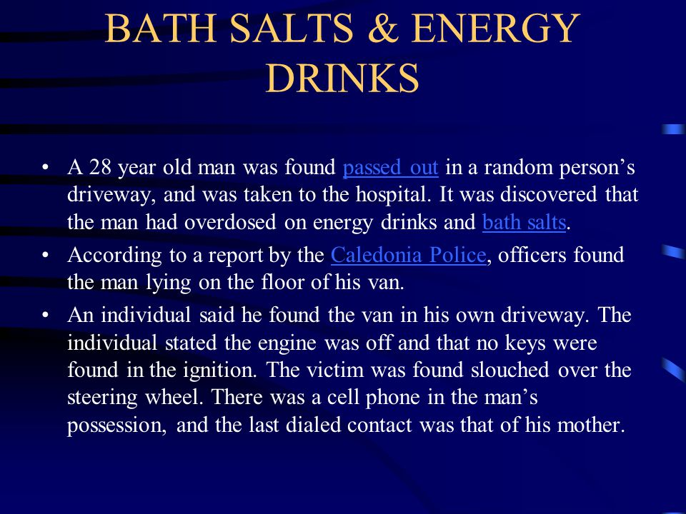 BATH SALTS & ENERGY DRINKS A 28 year old man was found passed out in a random person's driveway, and was taken to the hospital. It was discovered that