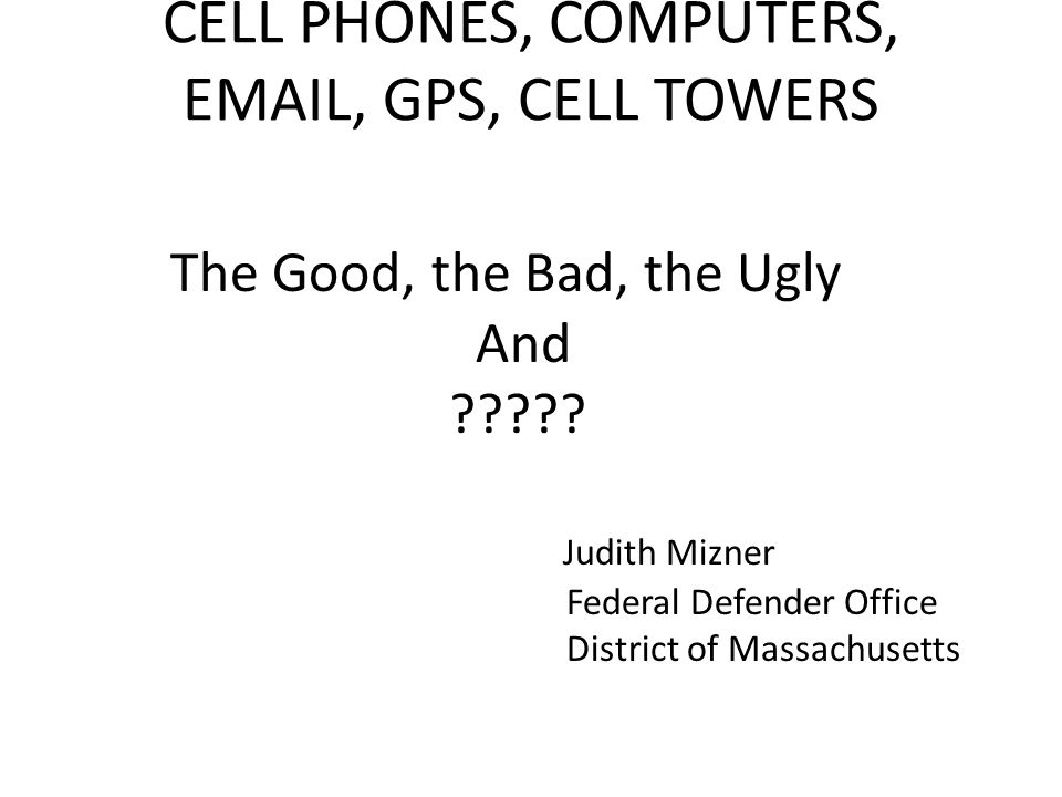 CELL PHONES, COMPUTERS, EMAIL, GPS, CELL TOWERS The Good, the Bad, the Ugly And .
