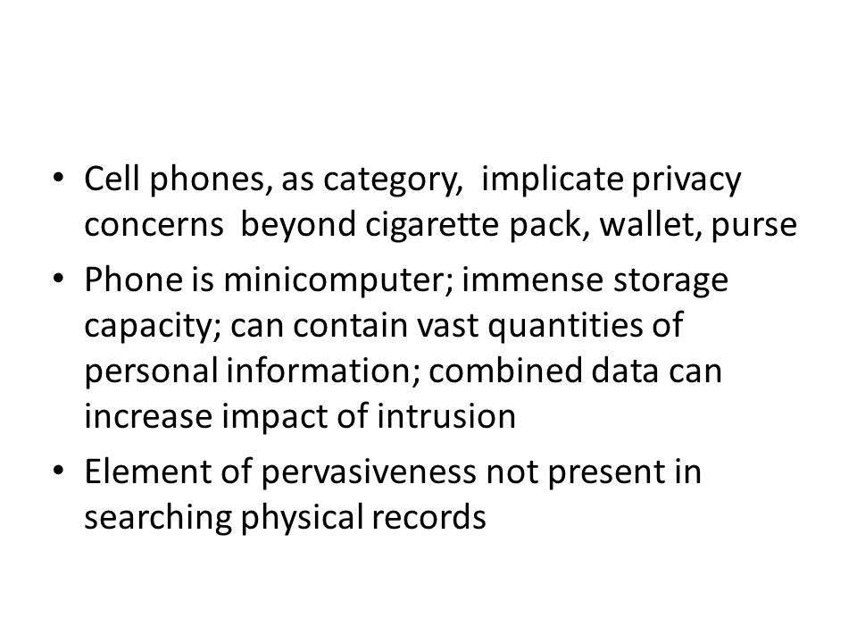 Cell phones, as category, implicate privacy concerns beyond cigarette pack, wallet, purse Phone is minicomputer; immense storage capacity; can contain vast quantities of personal information; combined data can increase impact of intrusion Element of pervasiveness not present in searching physical records