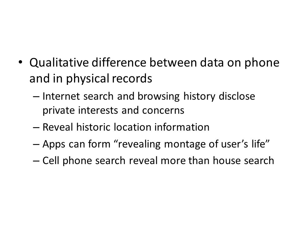 Qualitative difference between data on phone and in physical records – Internet search and browsing history disclose private interests and concerns – Reveal historic location information – Apps can form revealing montage of user's life – Cell phone search reveal more than house search