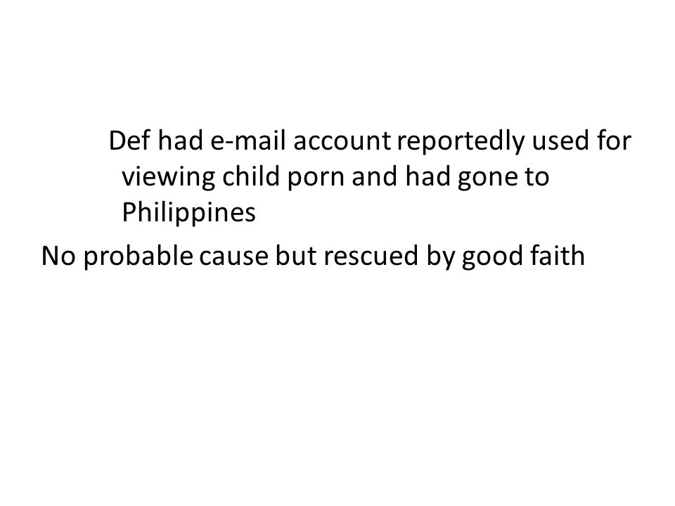 Def had e-mail account reportedly used for viewing child porn and had gone to Philippines No probable cause but rescued by good faith