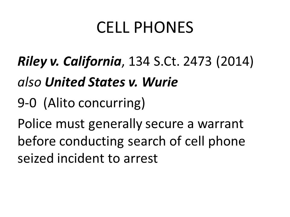 CELL PHONES Riley v. California, 134 S.Ct. 2473 (2014) also United States v.