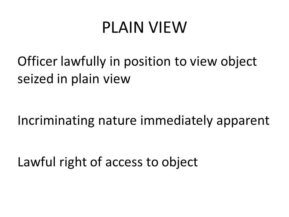 PLAIN VIEW Officer lawfully in position to view object seized in plain view Incriminating nature immediately apparent Lawful right of access to object