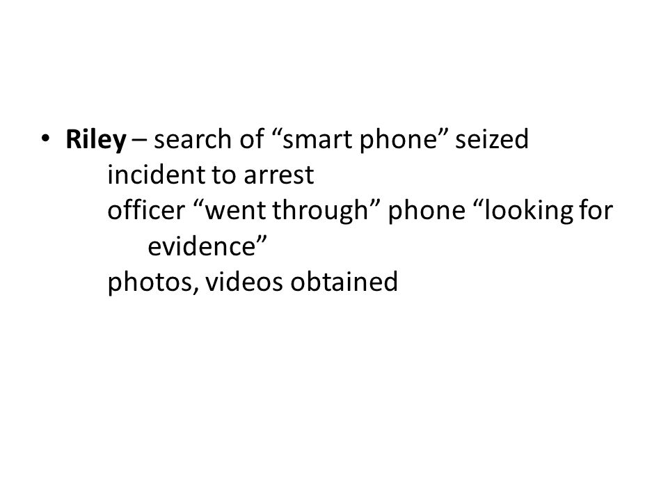 Riley – search of smart phone seized incident to arrest officer went through phone looking for evidence photos, videos obtained