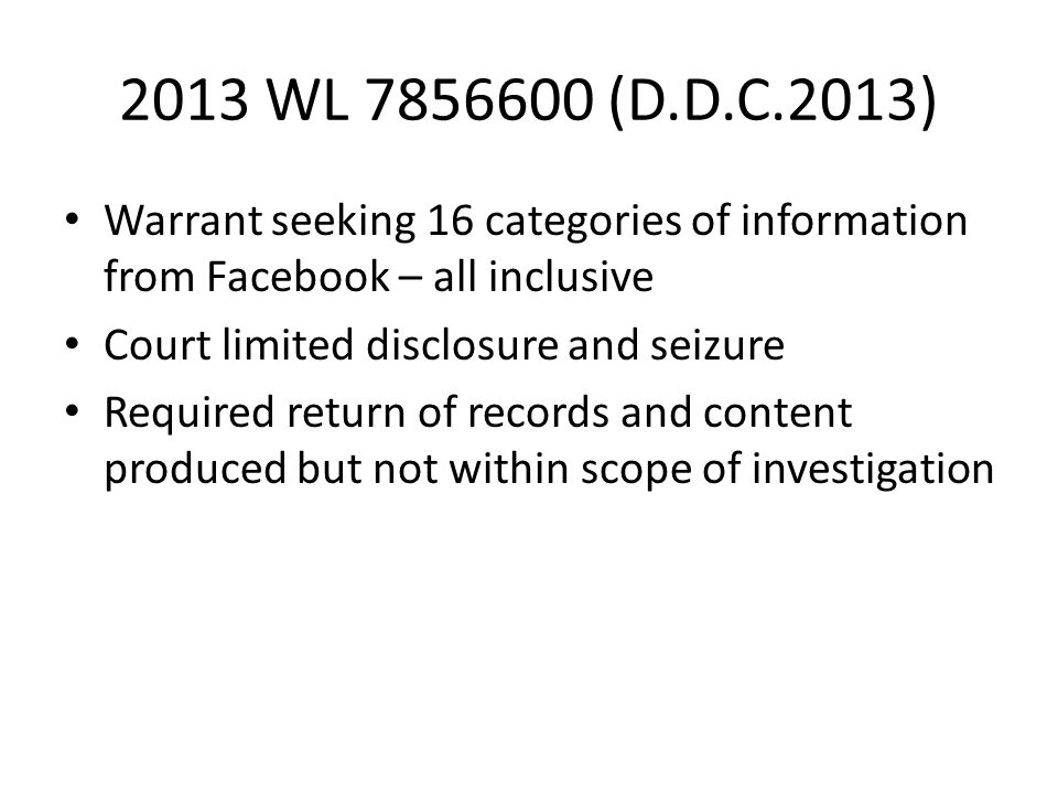 2013 WL 7856600 (D.D.C.2013) Warrant seeking 16 categories of information from Facebook – all inclusive Court limited disclosure and seizure Required return of records and content produced but not within scope of investigation