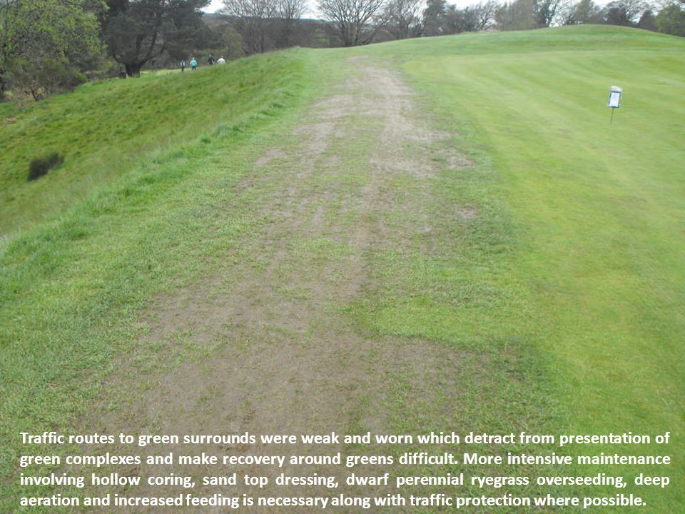 Traffic routes to green surrounds were weak and worn which detract from presentation of green complexes and make recovery around greens difficult.