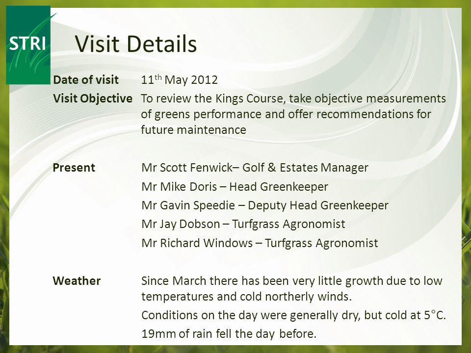 Date of visit 11 th May 2012 Visit ObjectiveTo review the Kings Course, take objective measurements of greens performance and offer recommendations for future maintenance Present Mr Scott Fenwick– Golf & Estates Manager Mr Mike Doris – Head Greenkeeper Mr Gavin Speedie – Deputy Head Greenkeeper Mr Jay Dobson – Turfgrass Agronomist Mr Richard Windows – Turfgrass Agronomist WeatherSince March there has been very little growth due to low temperatures and cold northerly winds.