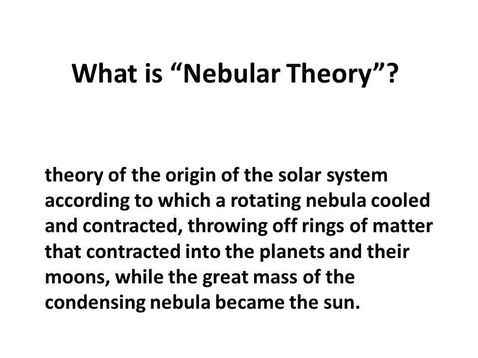"What is ""Nebular Theory""? theory of the origin of the solar system according to which a rotating nebula cooled and contracted, throwing off rings of m"