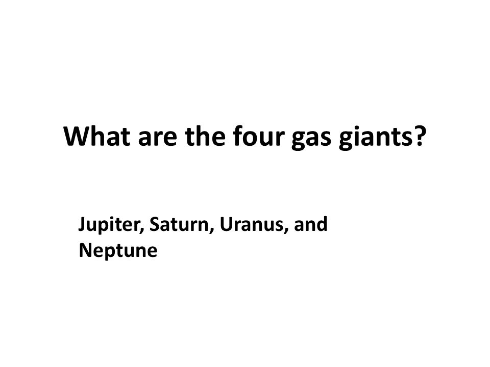 What are the four gas giants? Jupiter, Saturn, Uranus, and Neptune