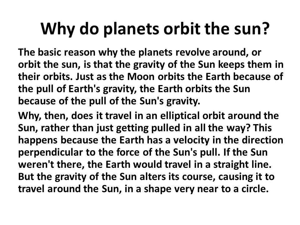 Why do planets orbit the sun? The basic reason why the planets revolve around, or orbit the sun, is that the gravity of the Sun keeps them in their or